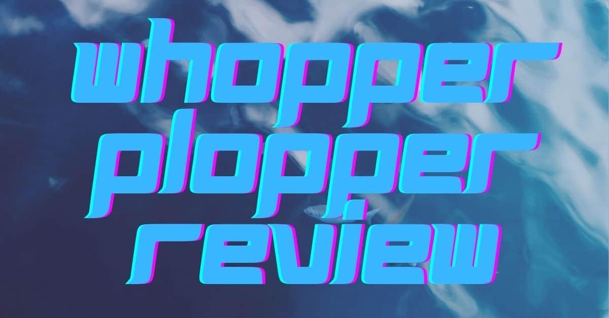 Whopper Popper Review